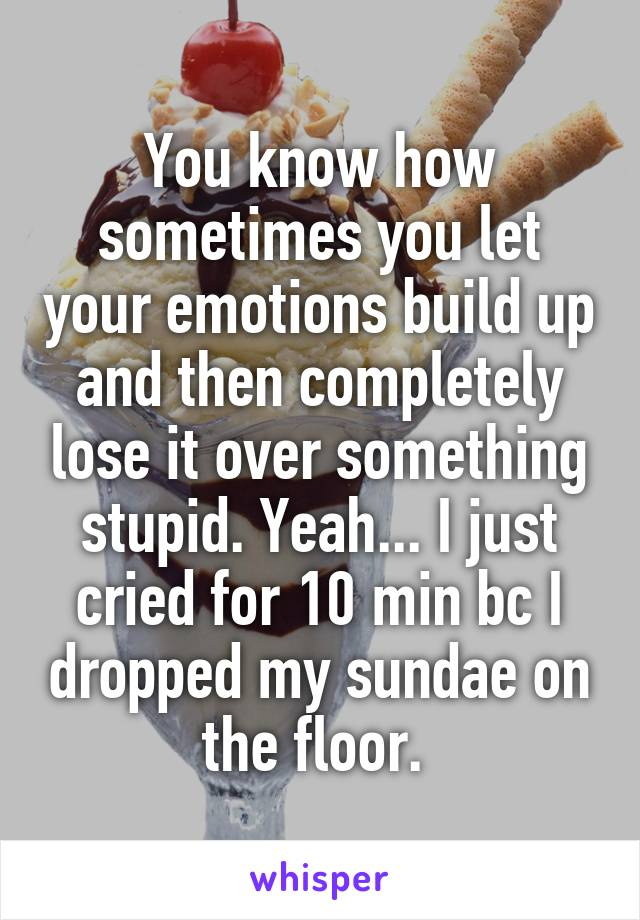 You know how sometimes you let your emotions build up and then completely lose it over something stupid. Yeah... I just cried for 10 min bc I dropped my sundae on the floor.