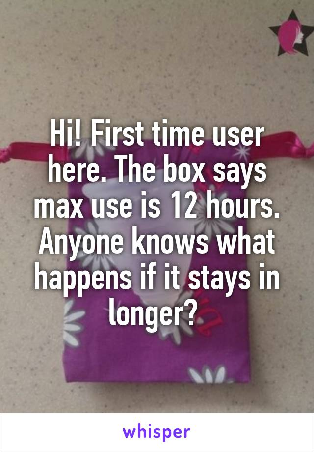 Hi! First time user here. The box says max use is 12 hours. Anyone knows what happens if it stays in longer?