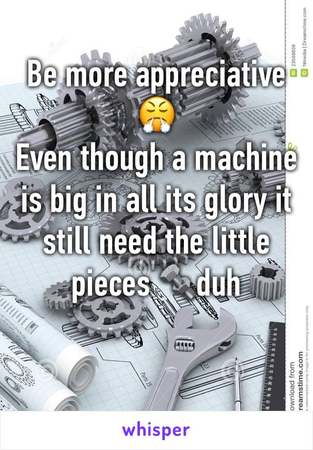 Be more appreciative 😤 Even though a machine is big in all its glory it still need the little pieces 🔩duh