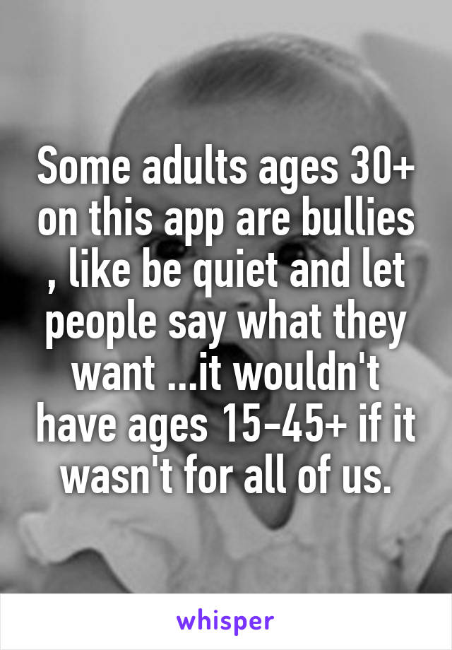 Some adults ages 30+ on this app are bullies , like be quiet and let people say what they want ...it wouldn't have ages 15-45+ if it wasn't for all of us.