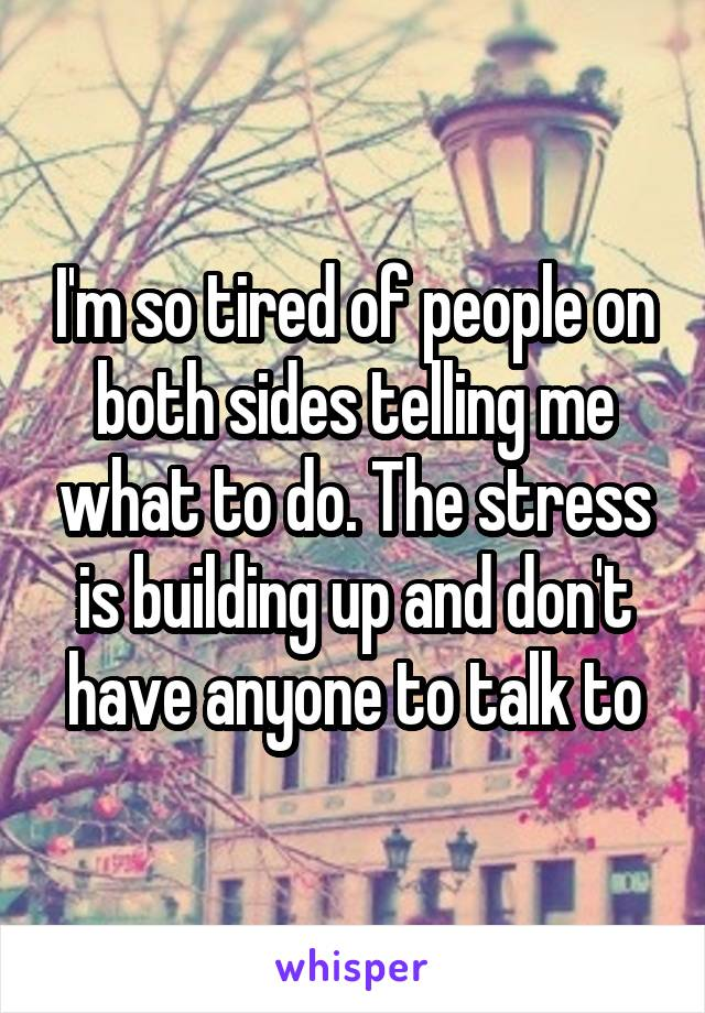 I'm so tired of people on both sides telling me what to do. The stress is building up and don't have anyone to talk to