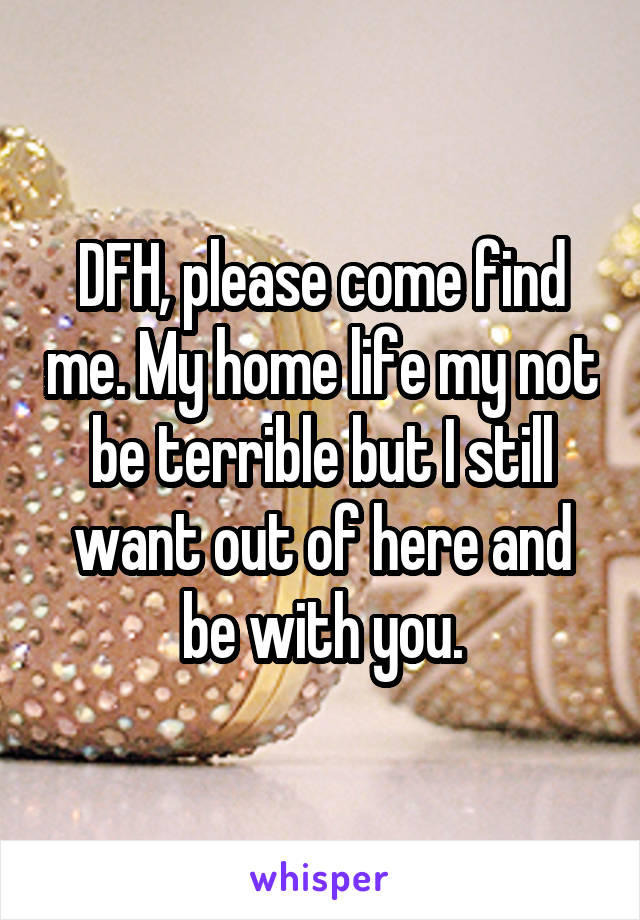 DFH, please come find me. My home life my not be terrible but I still want out of here and be with you.