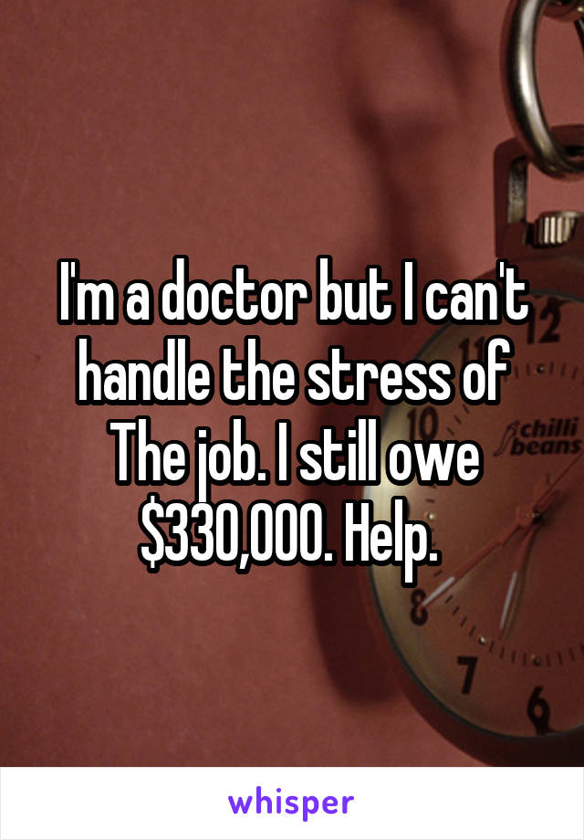 I'm a doctor but I can't handle the stress of The job. I still owe $330,000. Help.