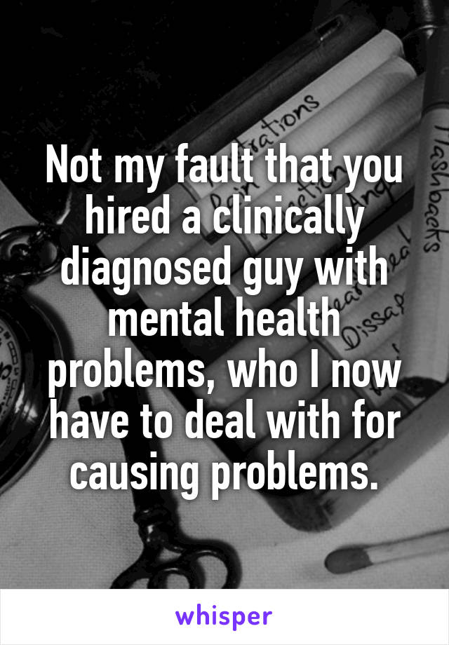 Not my fault that you hired a clinically diagnosed guy with mental health problems, who I now have to deal with for causing problems.