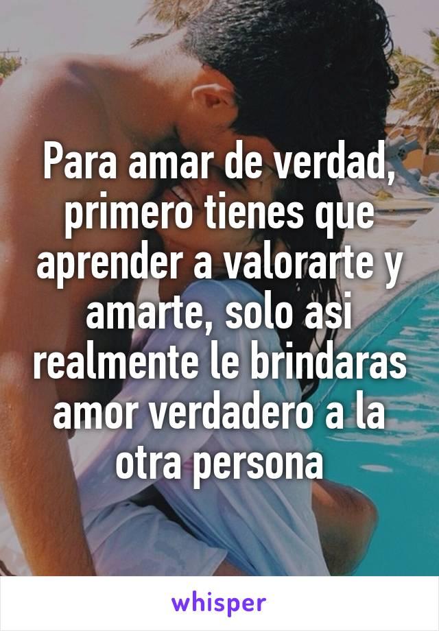 Para amar de verdad, primero tienes que aprender a valorarte y amarte, solo asi realmente le brindaras amor verdadero a la otra persona
