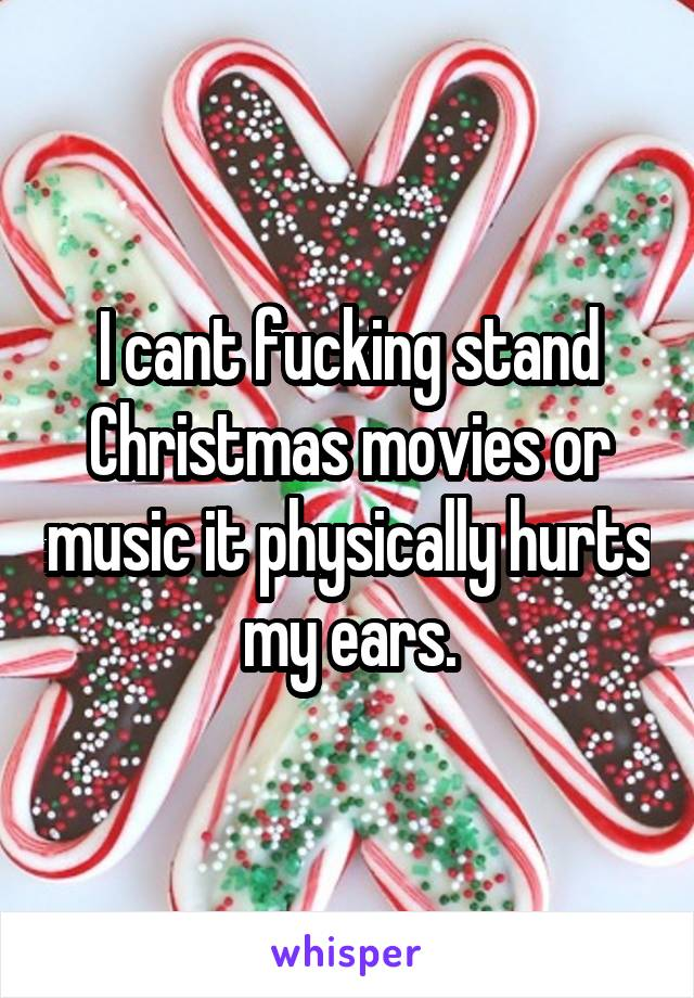 I cant fucking stand Christmas movies or music it physically hurts my ears.