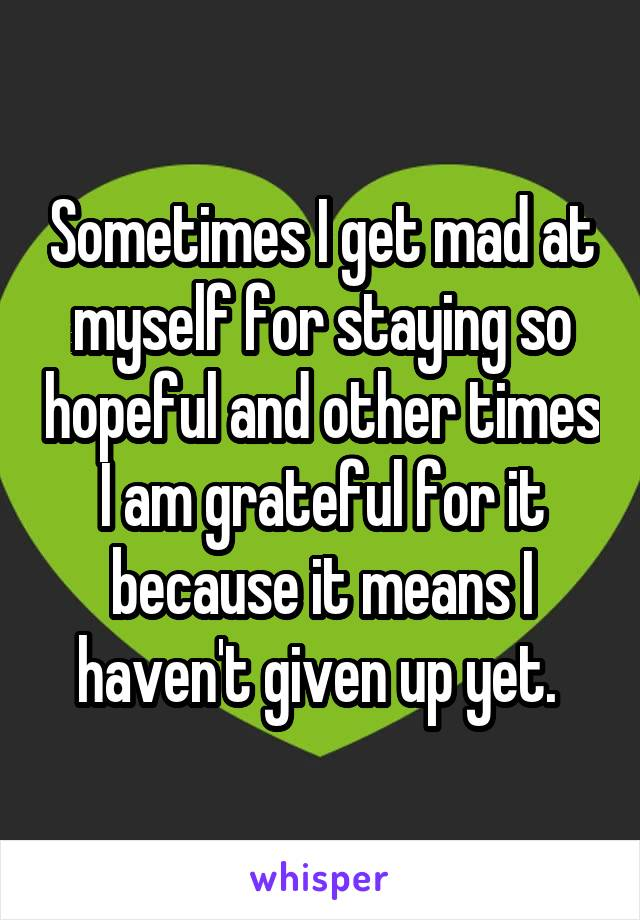 Sometimes I get mad at myself for staying so hopeful and other times I am grateful for it because it means I haven't given up yet.