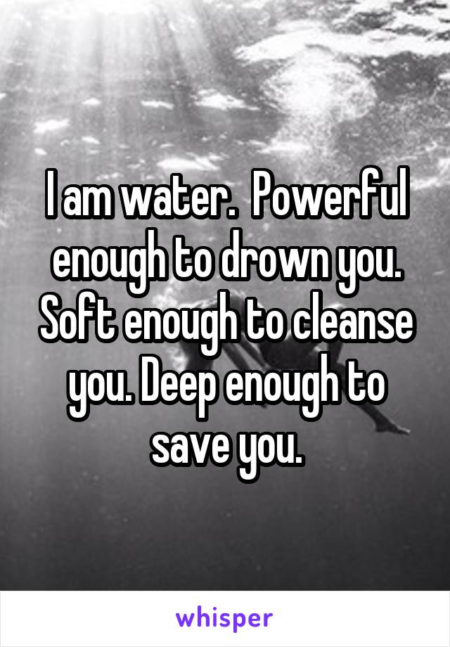 I am water.  Powerful enough to drown you. Soft enough to cleanse you. Deep enough to save you.