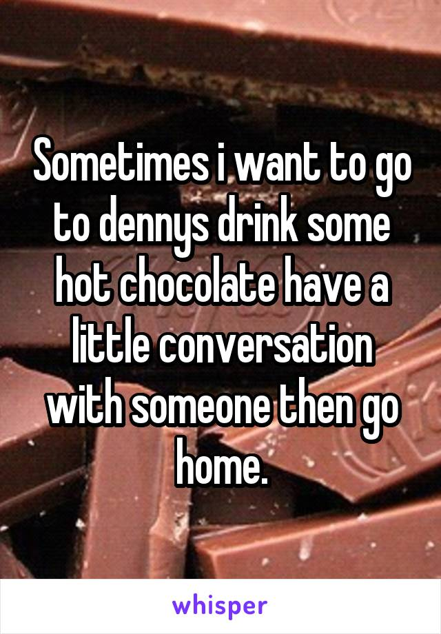 Sometimes i want to go to dennys drink some hot chocolate have a little conversation with someone then go home.