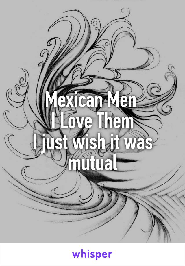 Mexican Men  I Love Them I just wish it was mutual