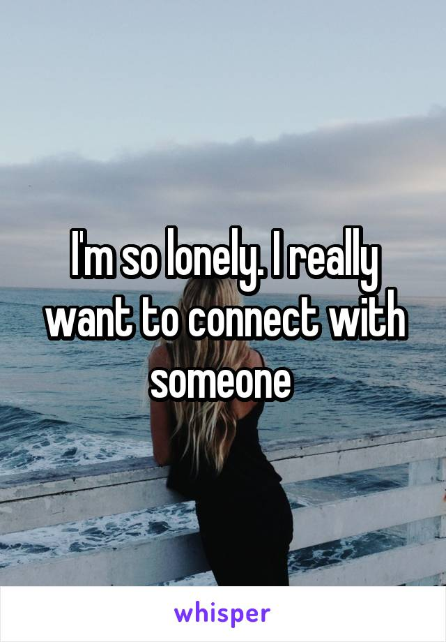 I'm so lonely. I really want to connect with someone