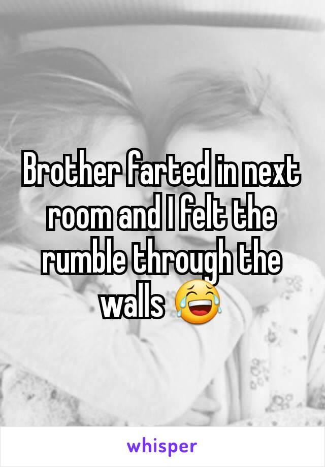 Brother farted in next room and I felt the rumble through the walls 😂