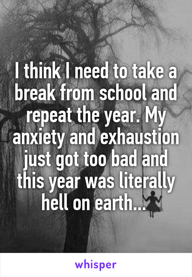 I think I need to take a break from school and repeat the year. My anxiety and exhaustion just got too bad and this year was literally hell on earth...