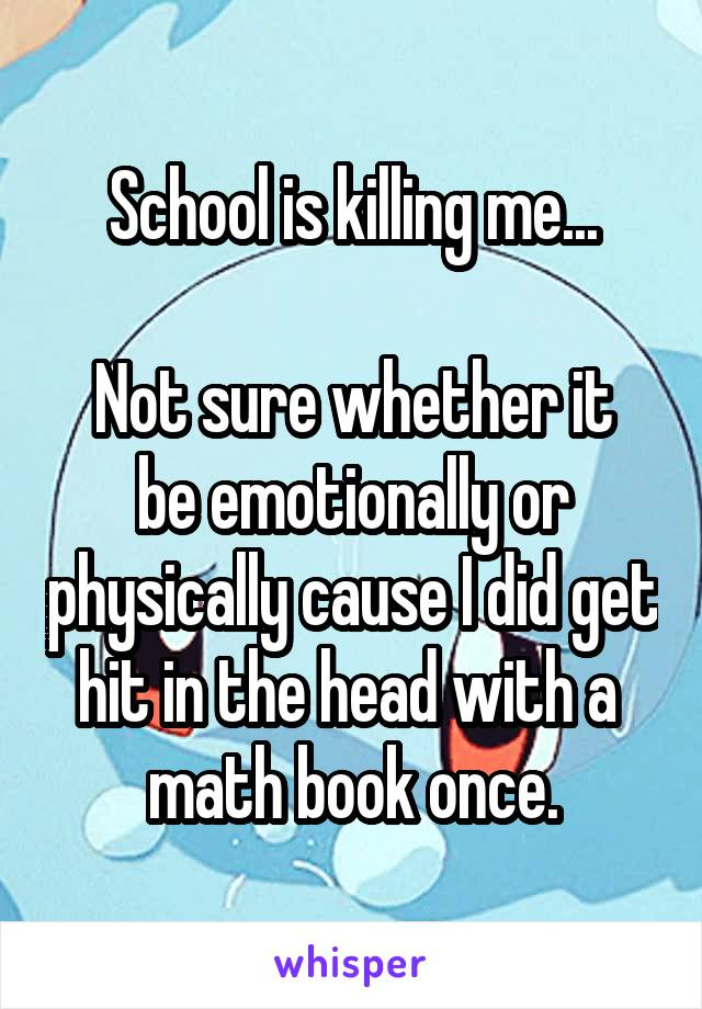 School is killing me...  Not sure whether it be emotionally or physically cause I did get hit in the head with a  math book once.