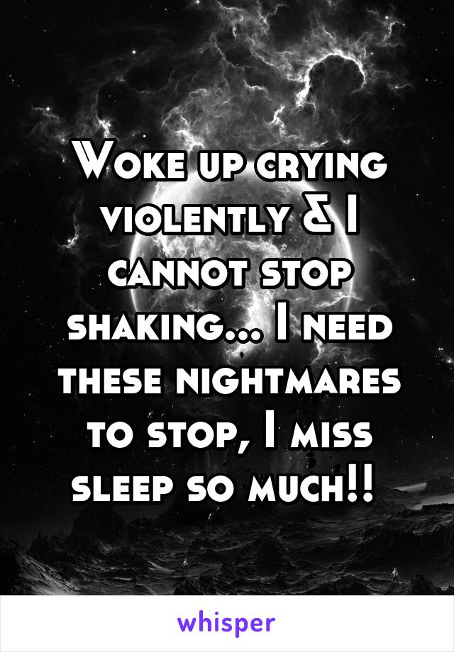 Woke up crying violently & I cannot stop shaking... I need these nightmares to stop, I miss sleep so much!!