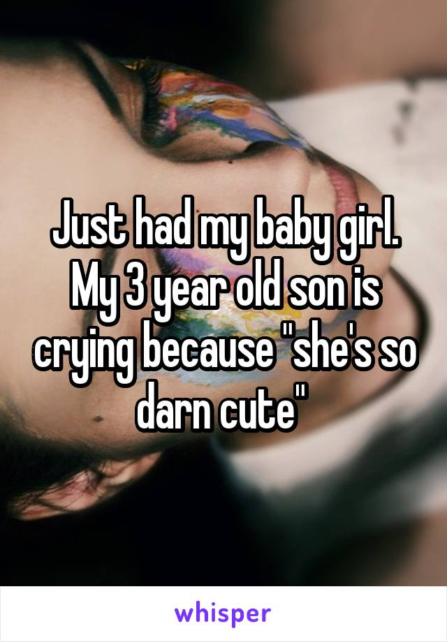 """Just had my baby girl. My 3 year old son is crying because """"she's so darn cute"""""""