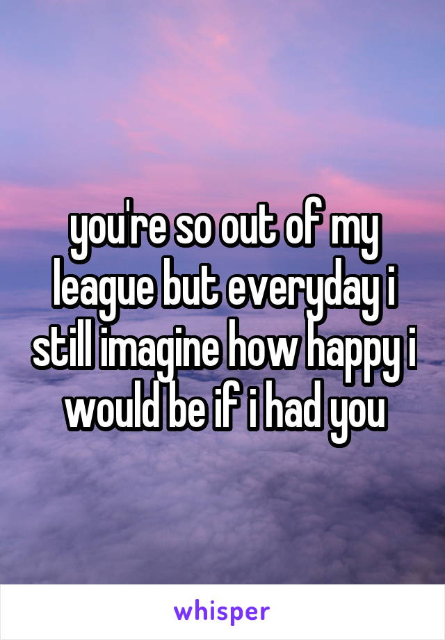 you're so out of my league but everyday i still imagine how happy i would be if i had you