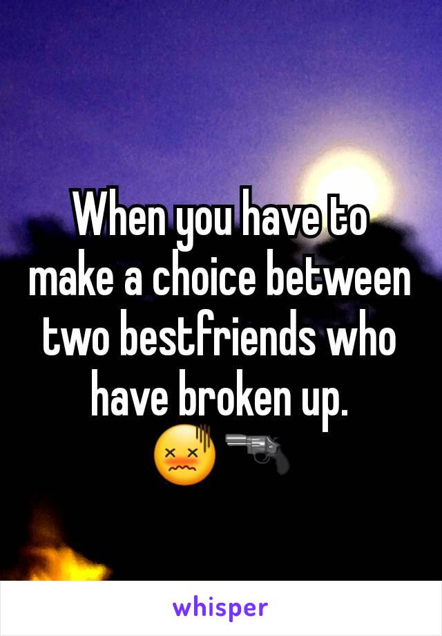 When you have to make a choice between two bestfriends who have broken up.        😖🔫