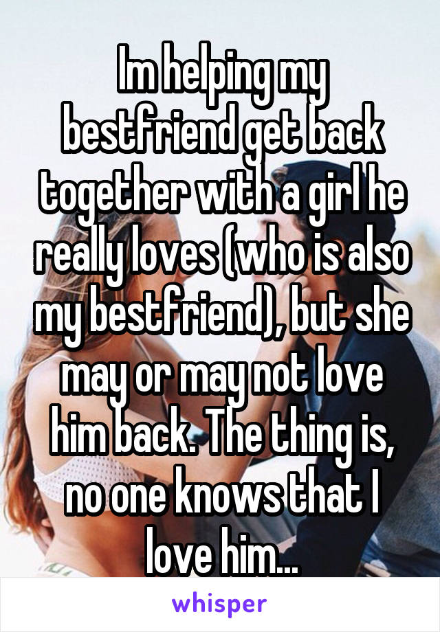 Im helping my bestfriend get back together with a girl he really loves (who is also my bestfriend), but she may or may not love him back. The thing is, no one knows that I love him...