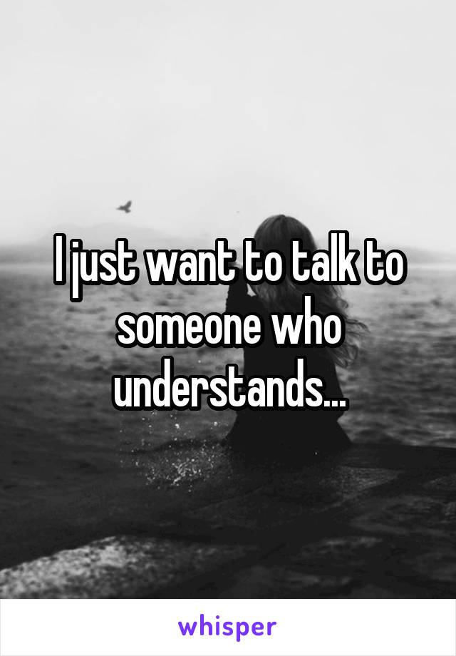 I just want to talk to someone who understands...