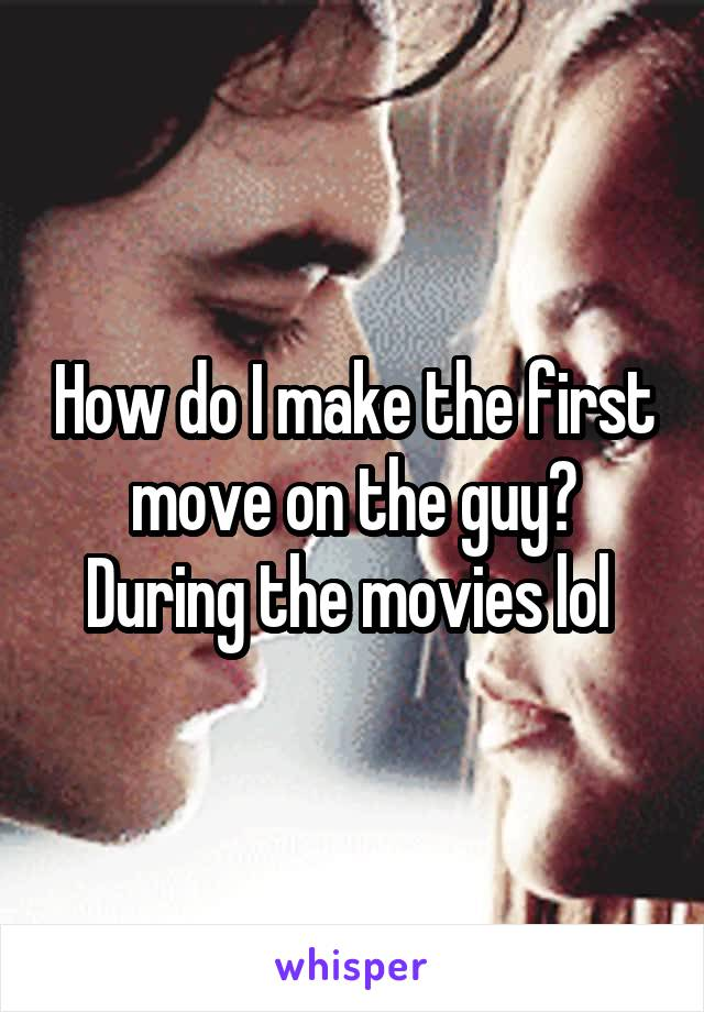 How do I make the first move on the guy? During the movies lol
