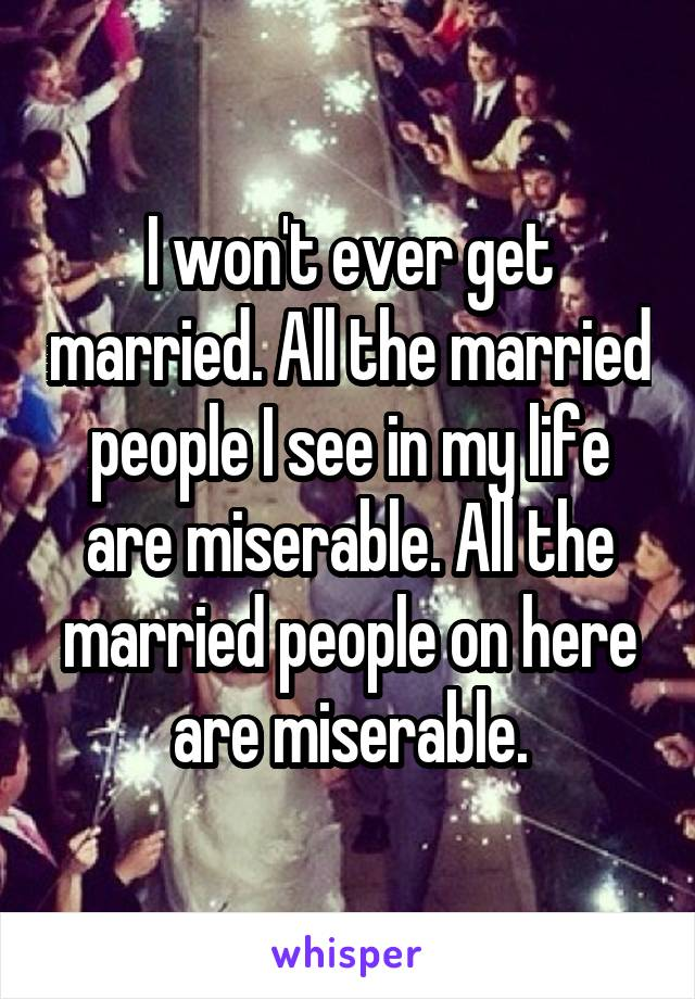I won't ever get married. All the married people I see in my life are miserable. All the married people on here are miserable.