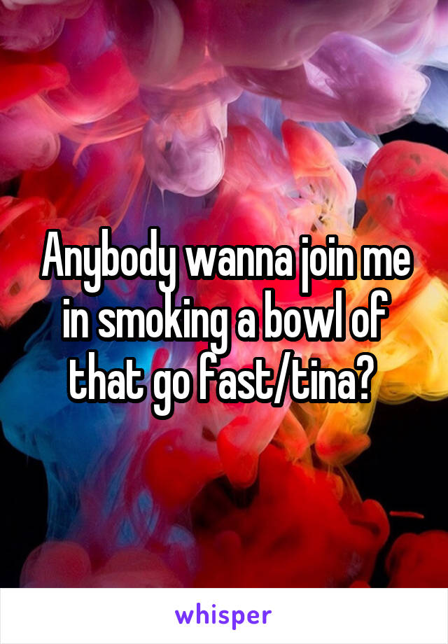 Anybody wanna join me in smoking a bowl of that go fast/tina?