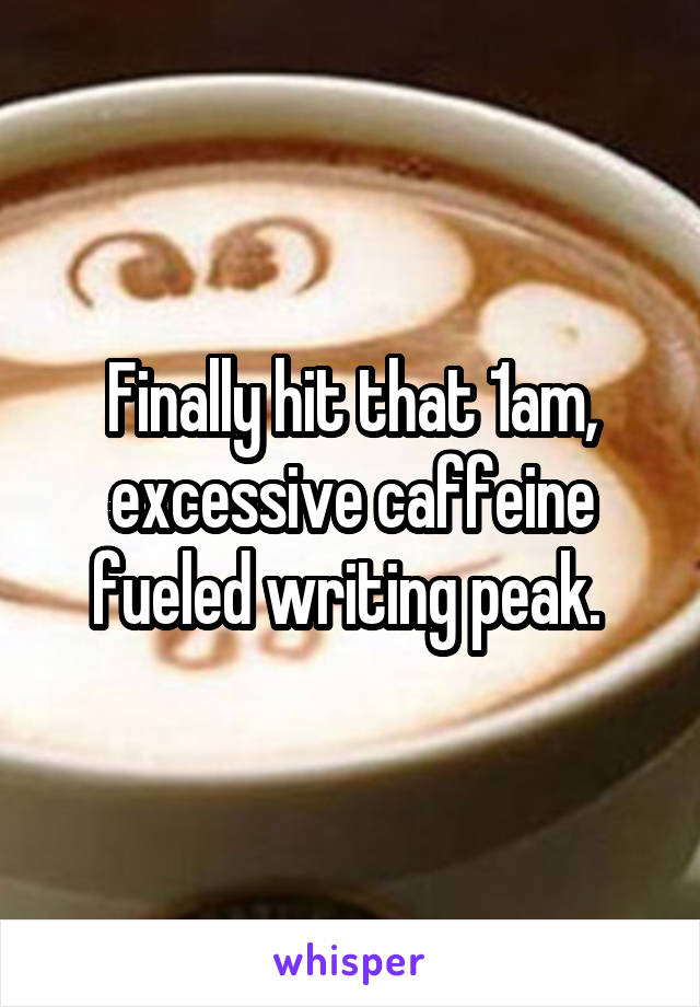 Finally hit that 1am, excessive caffeine fueled writing peak.