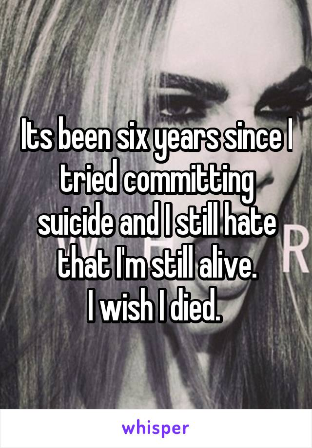 Its been six years since I tried committing suicide and I still hate that I'm still alive. I wish I died.