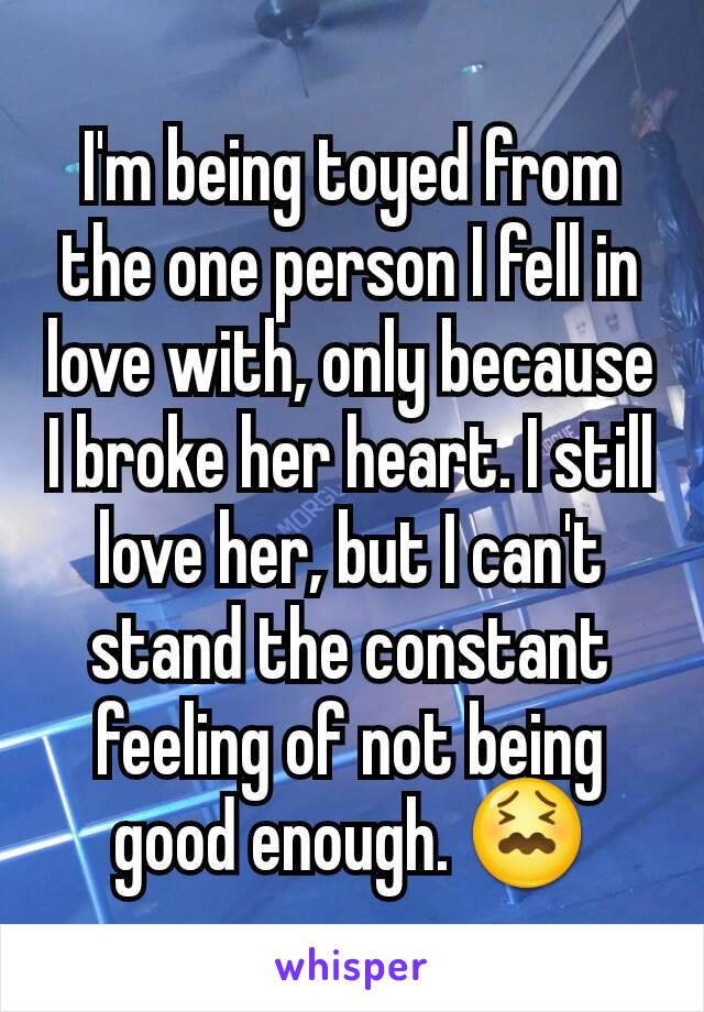 I'm being toyed from the one person I fell in love with, only because I broke her heart. I still love her, but I can't stand the constant feeling of not being good enough. 😖