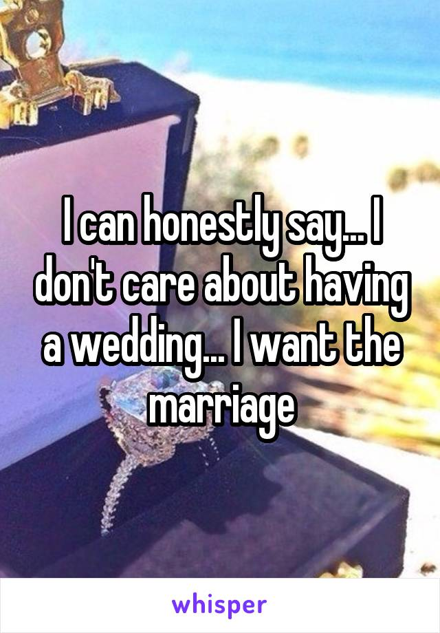 I can honestly say... I don't care about having a wedding... I want the marriage