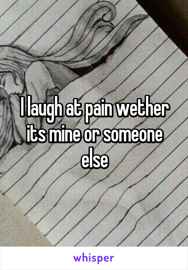 I laugh at pain wether its mine or someone else
