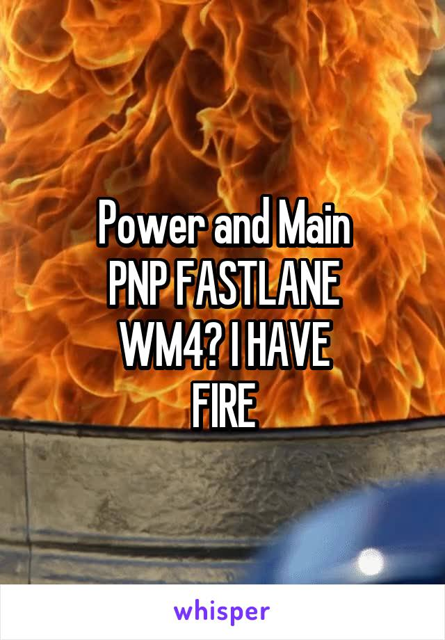 Power and Main PNP FASTLANE WM4? I HAVE FIRE