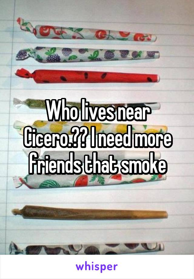 Who lives near Cicero.?? I need more friends that smoke