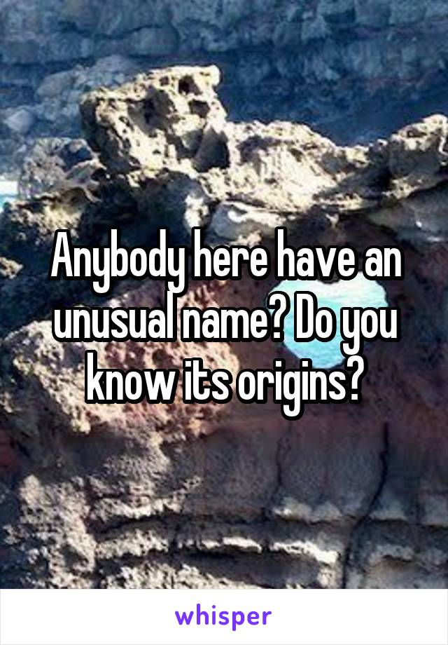 Anybody here have an unusual name? Do you know its origins?