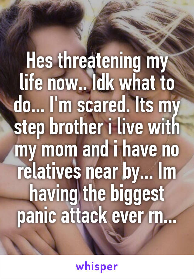 Hes threatening my life now.. Idk what to do... I'm scared. Its my step brother i live with my mom and i have no relatives near by... Im having the biggest panic attack ever rn...