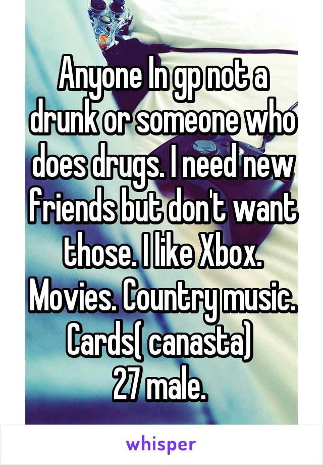 Anyone In gp not a drunk or someone who does drugs. I need new friends but don't want those. I like Xbox. Movies. Country music. Cards( canasta)  27 male.