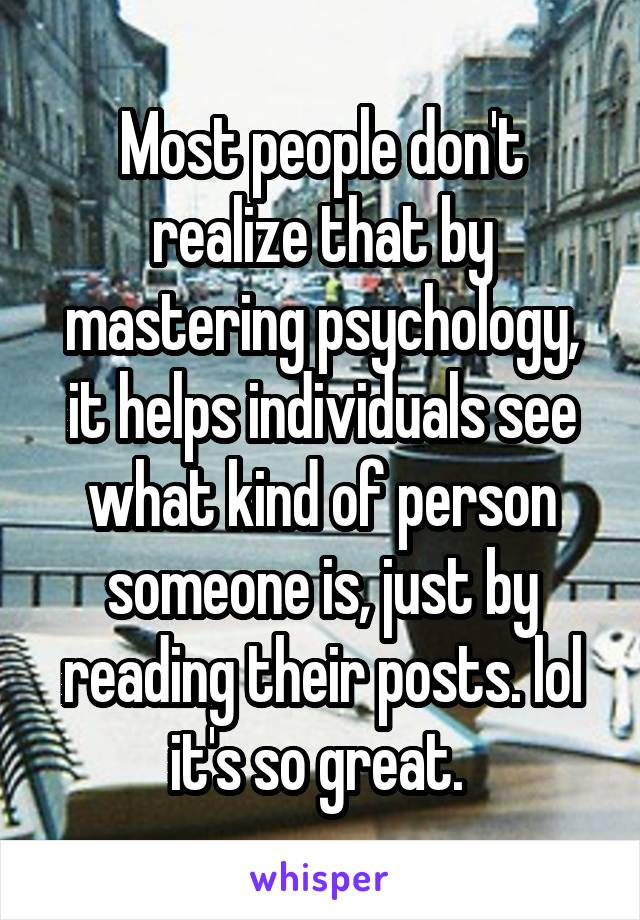Most people don't realize that by mastering psychology, it helps individuals see what kind of person someone is, just by reading their posts. lol it's so great.