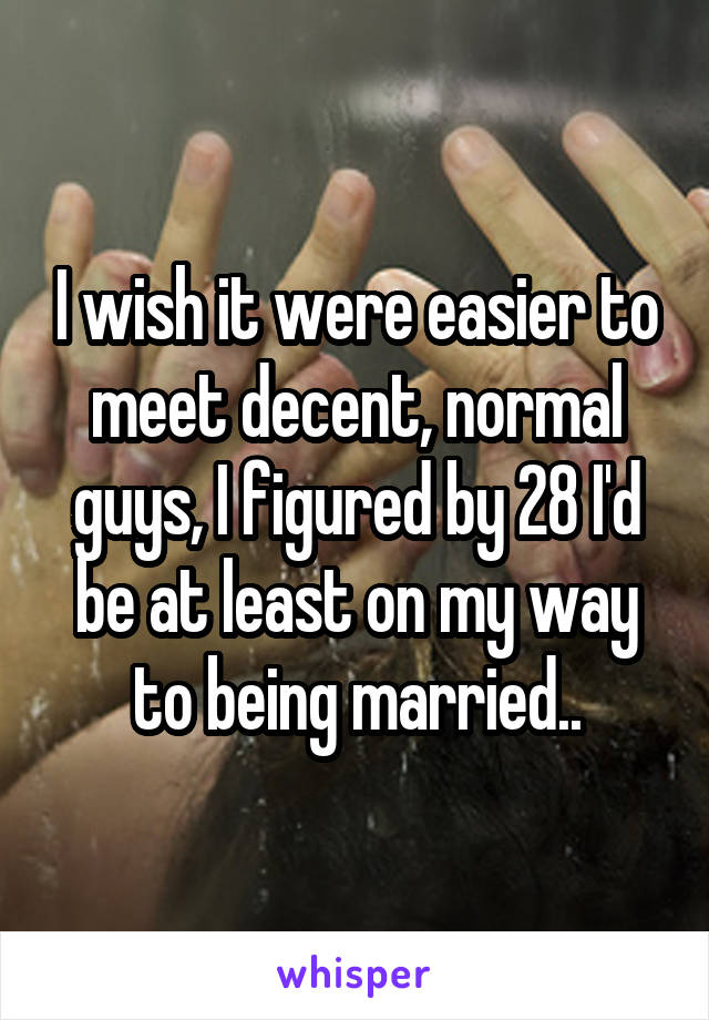 I wish it were easier to meet decent, normal guys, I figured by 28 I'd be at least on my way to being married..