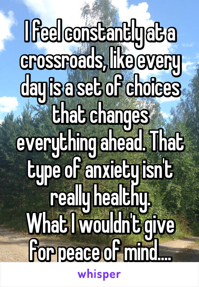 I feel constantly at a crossroads, like every day is a set of choices that changes everything ahead. That type of anxiety isn't really healthy. What I wouldn't give for peace of mind....