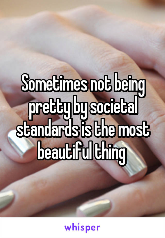 Sometimes not being pretty by societal standards is the most beautiful thing
