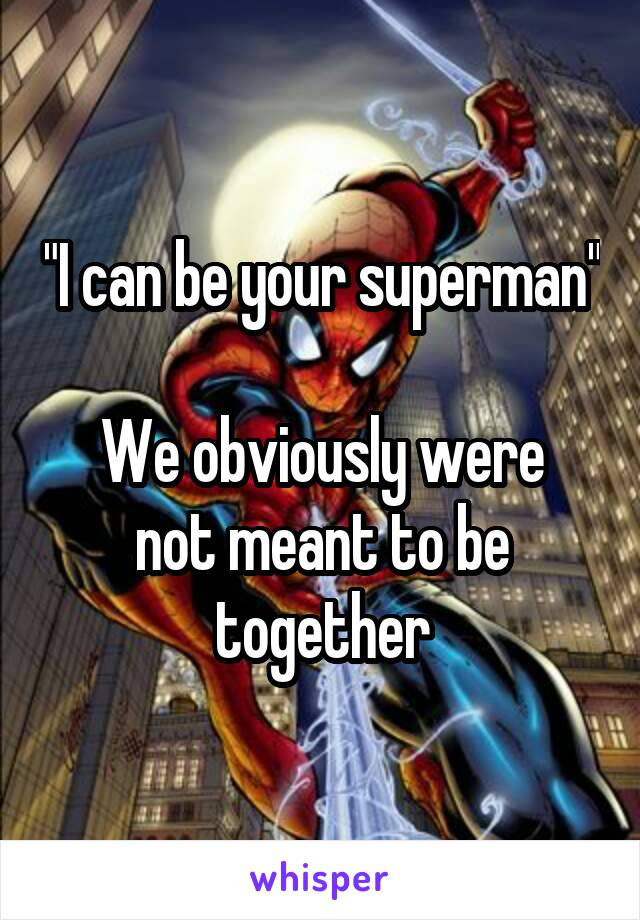 """""""I can be your superman""""  We obviously were not meant to be together"""