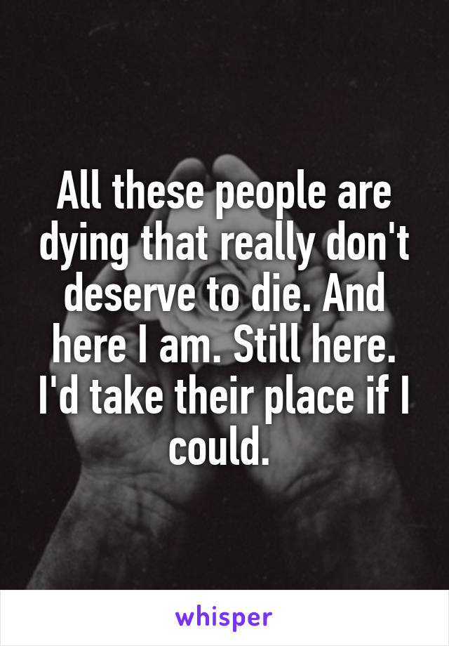 All these people are dying that really don't deserve to die. And here I am. Still here. I'd take their place if I could.