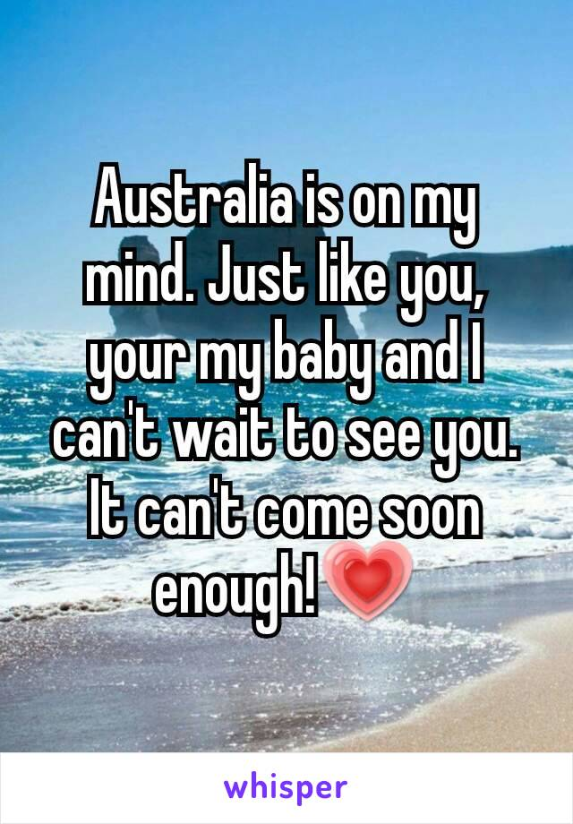 Australia is on my mind. Just like you, your my baby and I can't wait to see you. It can't come soon enough!💗