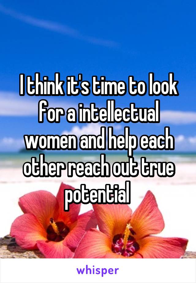 I think it's time to look for a intellectual women and help each other reach out true potential