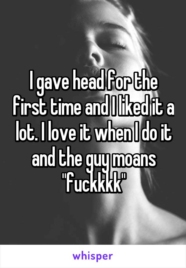 """I gave head for the first time and I liked it a lot. I love it when I do it and the guy moans """"fuckkkk"""""""
