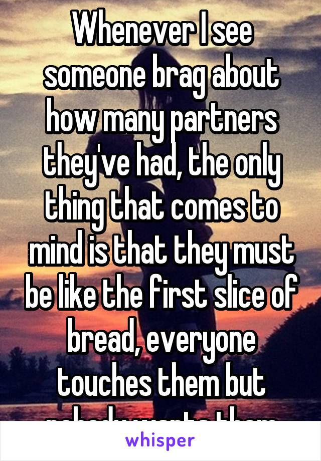 Whenever I see someone brag about how many partners they've had, the only thing that comes to mind is that they must be like the first slice of bread, everyone touches them but nobody wants them