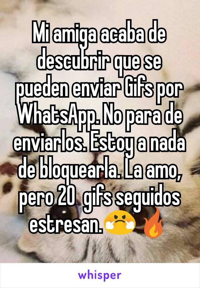 Mi amiga acaba de descubrir que se pueden enviar Gifs por WhatsApp. No para de enviarlos. Estoy a nada de bloquearla. La amo, pero 20  gifs seguidos estresan.😤🔥
