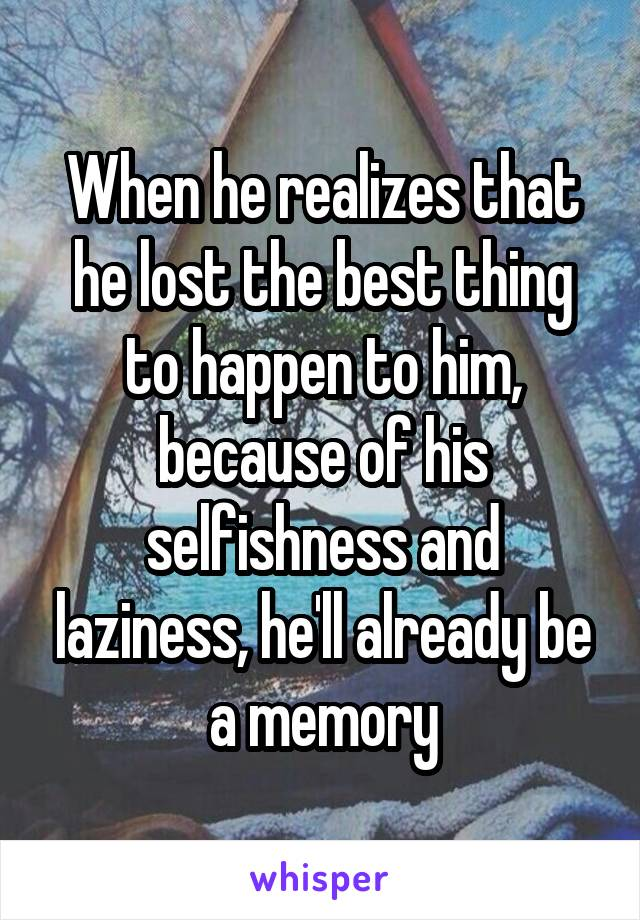 When he realizes that he lost the best thing to happen to him, because of his selfishness and laziness, he'll already be a memory