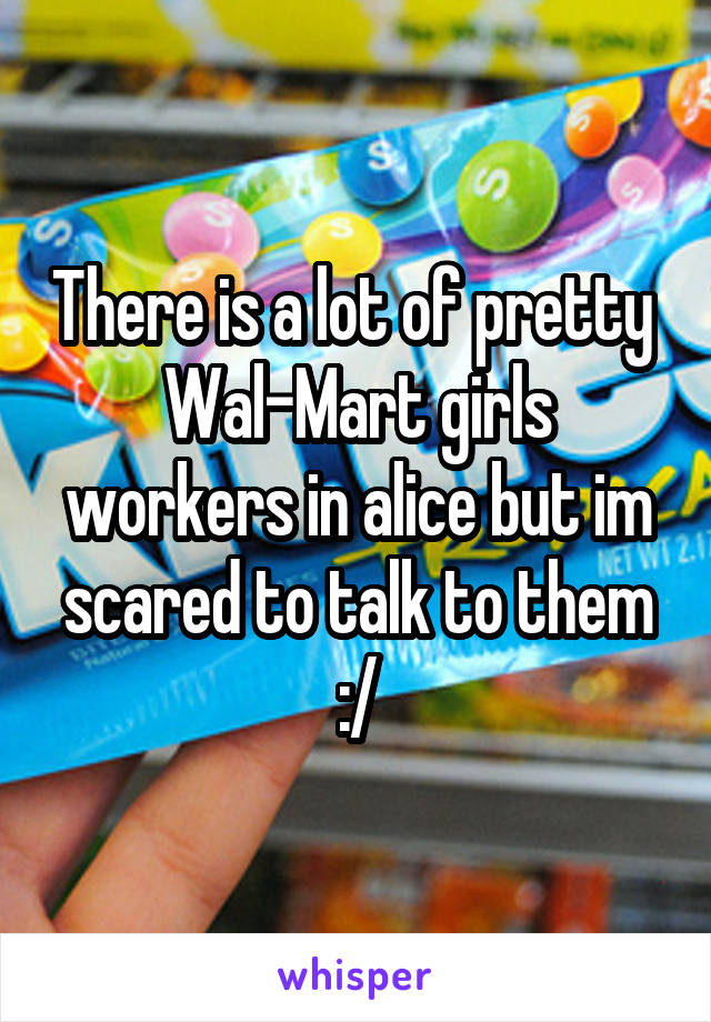 There is a lot of pretty  Wal-Mart girls workers in alice but im scared to talk to them :/